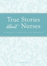 True Stories about Nurses : A Tribute to Empathy and Humanity - Colleen Sell