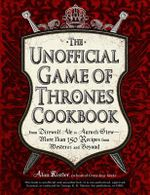 THE Unofficial Game of Thrones Cookbook : From Direwolf Ale to Auroch Stew - More Than 150 Recipes from Westeros and Beyond - Alan Kistler