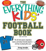 The Everything Kids' Football Book : The All-Time Greats, Legendary Teams, and Today's Favorite Players--and Tips on Playing Like a Pro - Greg Jacobs