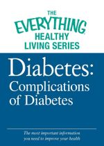 Diabetes : Complications of Diabetes: The Most Important Information You Need to Improve Your Health - Editors Of Adams Media