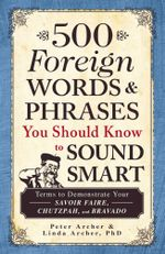 500 Foreign Words and Phrases You Should Know to Sound Smart : Terms to Demonstrate Your Savoir Faire, Chutzpah, and Bravado - Peter Archer