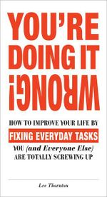 You're Doing it Wrong! : How to Improve Your Life by Fixing Everyday Tasks You (and Everyone Else) are Totally Screwing Up - Lee Thornton