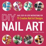 DIY Nail Art : Easy, Step-By-Step Instructions for 75 Creative Nail Art Designs - Catherine Rodgers