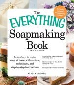 The Everything Soapmaking Book : Learn How to Make Soap at Home with Recipes, Techniques, and Step-By-Step Instructions - Purchase the Right Equipment - Alicia Grosso
