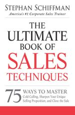 The Ultimate Book of Sales Techniques : 75 Ways to Master Cold Calling, Sharpen Your Unique Selling Proposition, and Close the Sale - Stephan Schiffman