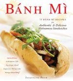 Banh Mi : 75 Banh Mi Recipes for Authentic and Delicious Vietnamese Sandwiches Including Lemongrass Tofu, Soy Ginger Quail, Suga - Jacqueline Pham