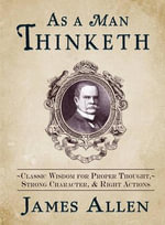 As a Man Thinketh : Classic Wisdom for Proper Thought, Strong Character & Right Actions - James Allen