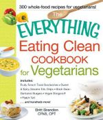 The Everything Eating Clean Cookbook for Vegetarians : Includes: Fruity French Toast Sandwiches, Sweet & Spicy Sesame Tofu Strips, Black Bean-Garbanzo Burgers, Vegan Stroganoff, Peach Tart ... and Hundreds More! - Britt Brandon