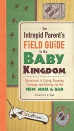 The Intrepid Parent's Field Guide to the Baby Kingdom : Adventures in Crying, Sleeping, Teething, and Feeding for the New Mom and Dad - Jennifer Byrne