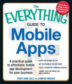 The Everything Guide to Mobile Apps : A Practical Guide to Affordable Mobile App Development for Your Business Learn How to Make an App Get Discovered in the App Store Create a Successful Marketing Strategy Connect with Customers and Boost Business - Peggy Anne Salz
