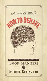 Samuel R. Wells's How to Behave : The Classic Pocket Manual of Good Manners and Model Behavior - Samuel R. Wells