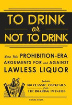 To Drink or Not to Drink : Bona Fide Prohibition-Era Arguments for and Against Lawless Liquor - Adams Media