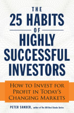 The 25 Habits of Highly Successful Investors : How to Invest for Profit in Today's Changing Markets - Peter Sander