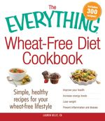 The Everything Wheat-Free Diet Cookbook : Simple, Healthy Recipes for Your Wheat-Free Lifestyle - Lauren Kelly