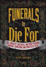 Funerals to Die for : The Craziest, Creepiest, and Most Bizarre Funeral Traditions and Practices Ever - Kathy Benjamin