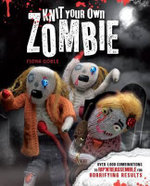 Knit Your Own Zombie : Over 1,000 Combinations to Rip 'n' Reassemble for Horrifying Results - Fiona Goble