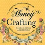 Honey Crafting : From Delicious Honey Butter to Healing Salves, Projects for Your Home Straight from the Hive - Leeann Coleman