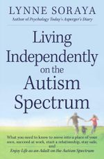Living Independently on the Autism Spectrum : What You Need to Know to Move Into a Place of Your Own, Succeed at Work, Start a Relationship, Stay Safe, - Lynne Soraya