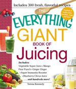 The Everything Giant Book of Juicing : Includes Vegetable Super Juice, Mango Pear Punch, Ginger Zinger, Super Immunity Booster, Blueberry Citrus Juice - Teresa Kennedy