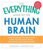 The Everything Guide to the Human Brain : Journey Through the Parts of the Brain, Discover How it Works, and Improve Your Brain's Health - Rudolph C. Hatfield