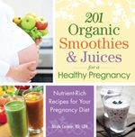 201 Organic Smoothies and Juices for a Healthy Pregnancy : Nutrient-Rich Recipes for Your Pregnancy Diet - Nicole Cormier