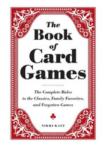 The Book of Card Games : The Complete Rules to the Classics, Family Favorites, and Forgotten Games - Nikki Katz