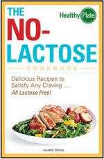 The No-Lactose Cookbook : Delicious Recipes to Satisfy Any Craving ... All Lactose Free! - Adams Media
