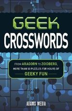 Geek Crosswords : From Aragorn to Zoidberg, 50 Puzzles for Hours of Geeky Fun - Adams Media