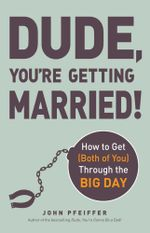 Dude, You're Getting Married! : How to Get (Both of You) Through the Big Day - John Pfeiffer