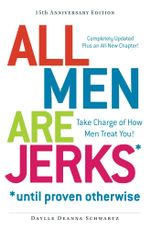 All Men Are Jerks - Until Proven Otherwise, 15th Anniversary Edition : Take Charge of How Men Treat You! - Daylle Deanna Schwartz
