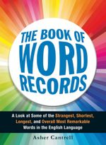 The Book of Word Records : A Look at Some of the Strangest, Shortest, Longest, and Overall Most Remarkable Words in the English Language - Asher Cantrell