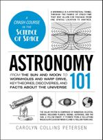 Astronomy 101 : From the Sun and Moon to Wormholes and Warp Drive, Key Theories, Discoveries, and Facts about the Universe - Carolyn Collins Petersen
