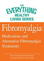 Fibromyalgia : Medications and Alternative Fibromyalgia Treatments: The Most Important Information You Need to Improve Your Health - Adams Media