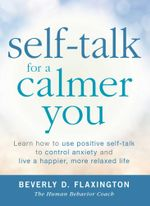Self-Talk for a Calmer You : Learn How to Use Positive Self-Talk to Control Anxiety and Live a Happier, More Relaxed Life - Beverly D. Flaxington
