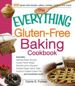 The Everything Gluten-Free Baking Cookbook : Includes Oatmeal Raisin Scones, Crusty French Bread, Favorite Lemon Squares, Orange Ginger Carrot Cake, Co - Carrie S. Forbes