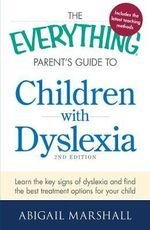 The Everything Parent's Guide to Children with Dyslexia : Learn the Key Signs of Dyslexia and Find the Best Treatment Options for Your Child - Abigail Marshall
