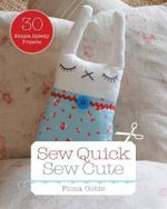 Sew Quick, Sew Cute : 30 Simple, Speedy Projects - Fiona Goble