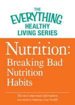 Nutrition : Breaking Bad Nutrition Habits: The Most Important Information You Need to Improve Your Health - Adams Media