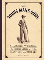 The Young Man's Guide : Classic Wisdom for Improving Mind, Manners, and Morals - William Alcott