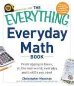 The Everything Everyday Math Book : From Tipping to Taxes, All the Real-World, Everyday Math Skills You Need - Christopher Monahan