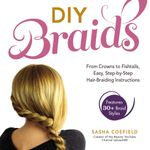 DIY Braids : From Crowns to Fishtails, Easy, Step-by-Step Hair Braiding Instructions - Sasha Coefield