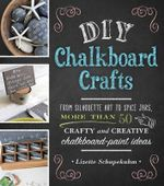 DIY Chalkboard Crafts : From Silhouette Art to Spice Jars, More Than 50 Crafty and Creative Chalkboard-Paint Ideas - Lizette Schapekahm