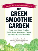 The Green Smoothie Garden : Grow Your Own Produce for the Most Nutritious Green Smoothie Recipes Possible!