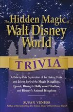 The Hidden Magic of Walt Disney World Trivia : A Ride-by-Ride Exploration of the History, Facts, and Secrets Behind the Magic Kingdom, Epcot, Disney's Hollywood Studios, and Disney's Animal Kingdom - Susan Veness