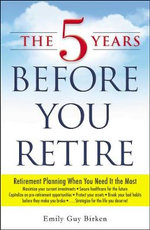 The Five Years Before You Retire : Retirement Planning When You Need it the Most - Emily Guy Birken