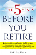 The 5 Years Before You Retire : Retirement Planning When You Need It the Most - Emily Guy Birken