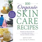 100 Organic Skincare Recipes : Make Your Own Fresh and Fabulous Organic Beauty Products - Jessica Ress