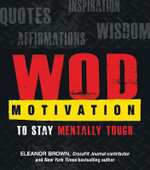 WOD Motivation : Quotes, Inspiration, Affirmations, and Wisdom to Stay Mentally Tough - Eleanor Brown