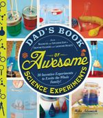 Dad's Book of Awesome Science Experiments : From Boiling Ice and Exploding Soap to Erupting Volcanoes and Launching Rockets, 30 Inventive Experiments t - Mike Adamick