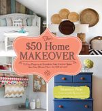 The $50 Home Makeover : 75 Easy Projects to Transform Your Current Space Into Your Dream Place--For $50 or Less! - Shaunna West